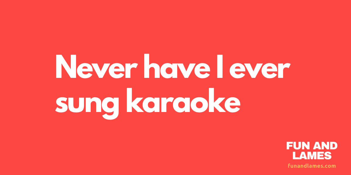 Never have i ever sung karaoke questions