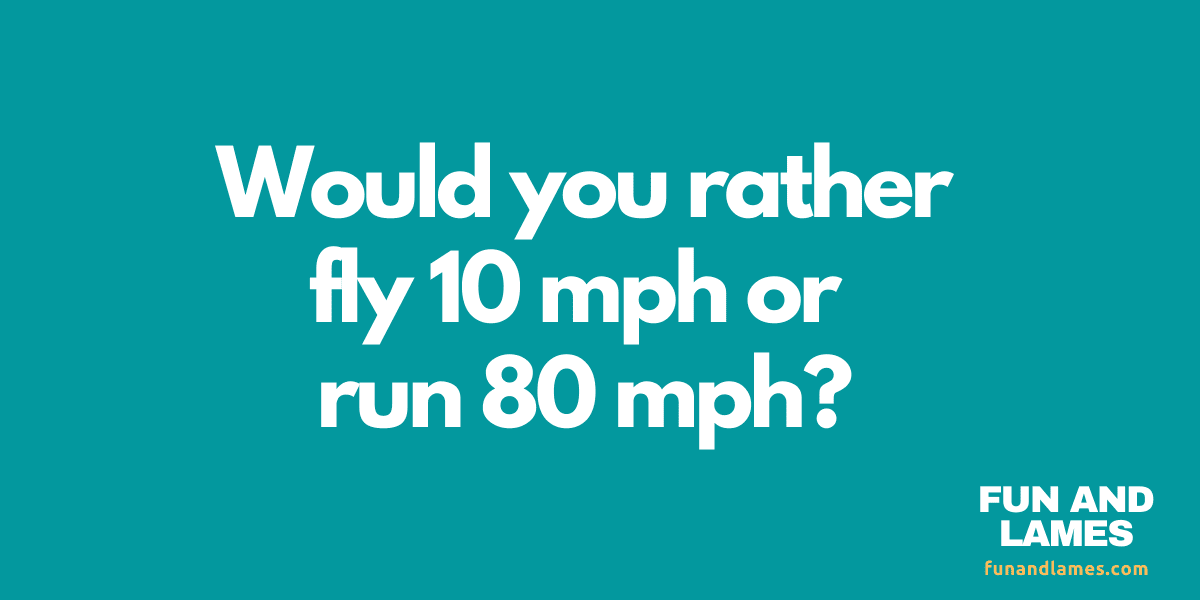 Would you rather questions run or fly