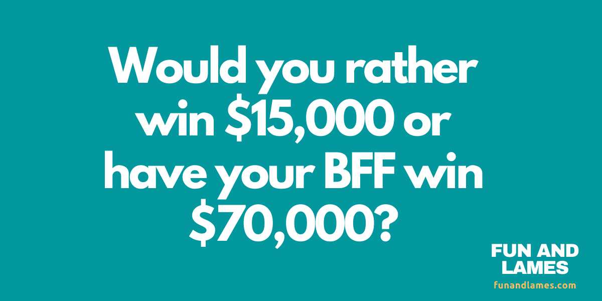 Would you rather questions win 15k or have BFF win more