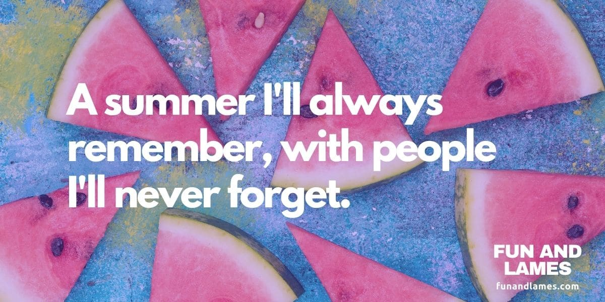 Instagram captions for summer - A summer I'll always remember, with people I'll never forget.
